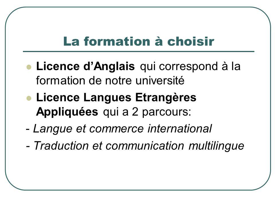 La formation à choisir Licence d'Anglais qui correspond à la formation de notre université. Licence Langues Etrangères Appliquées qui a 2 parcours: