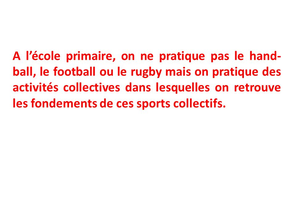 A l'école primaire, on ne pratique pas le hand-ball, le football ou le rugby mais on pratique des activités collectives dans lesquelles on retrouve les fondements de ces sports collectifs.