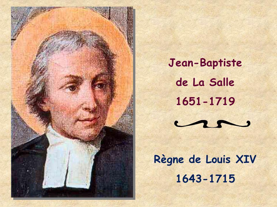 Jean-Baptiste de La Salle 1651-1719 Règne de Louis XIV 1643-1715