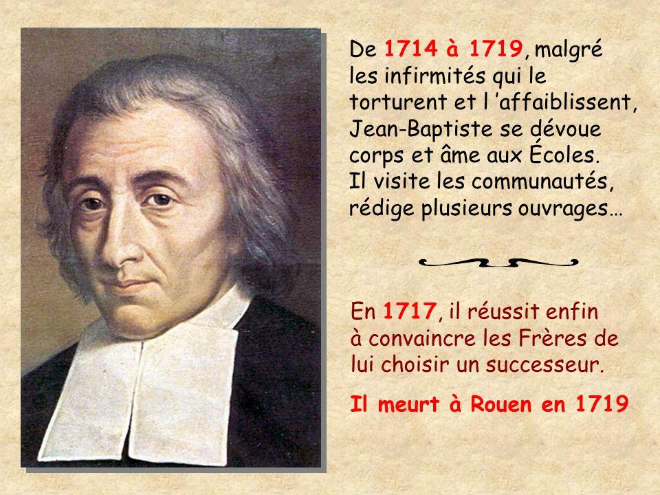 De 1714 à 1719, malgré les infirmités qui le torturent et l 'affaiblissent, Jean-Baptiste se dévoue corps et âme aux Écoles. Il visite les communautés, rédige plusieurs ouvrages…