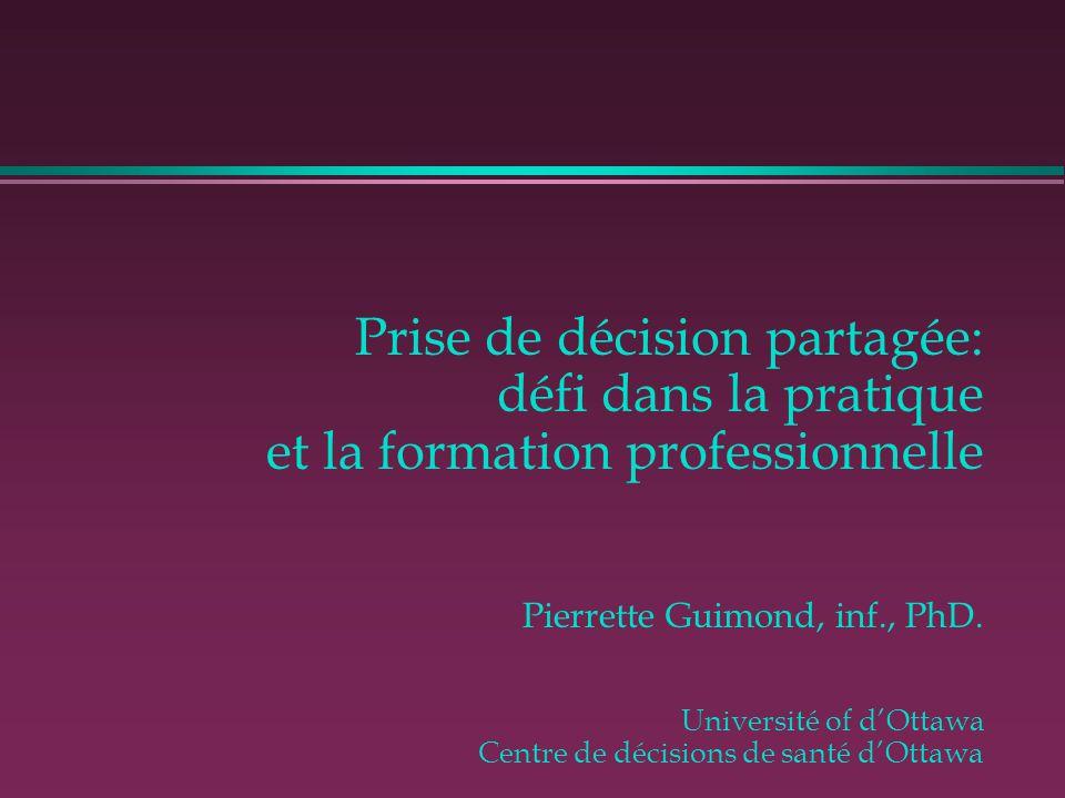 Prise de décision partagée: défi dans la pratique et la formation professionnelle Pierrette Guimond, inf., PhD. Université of d'Ottawa Centre de décisions de santé d'Ottawa