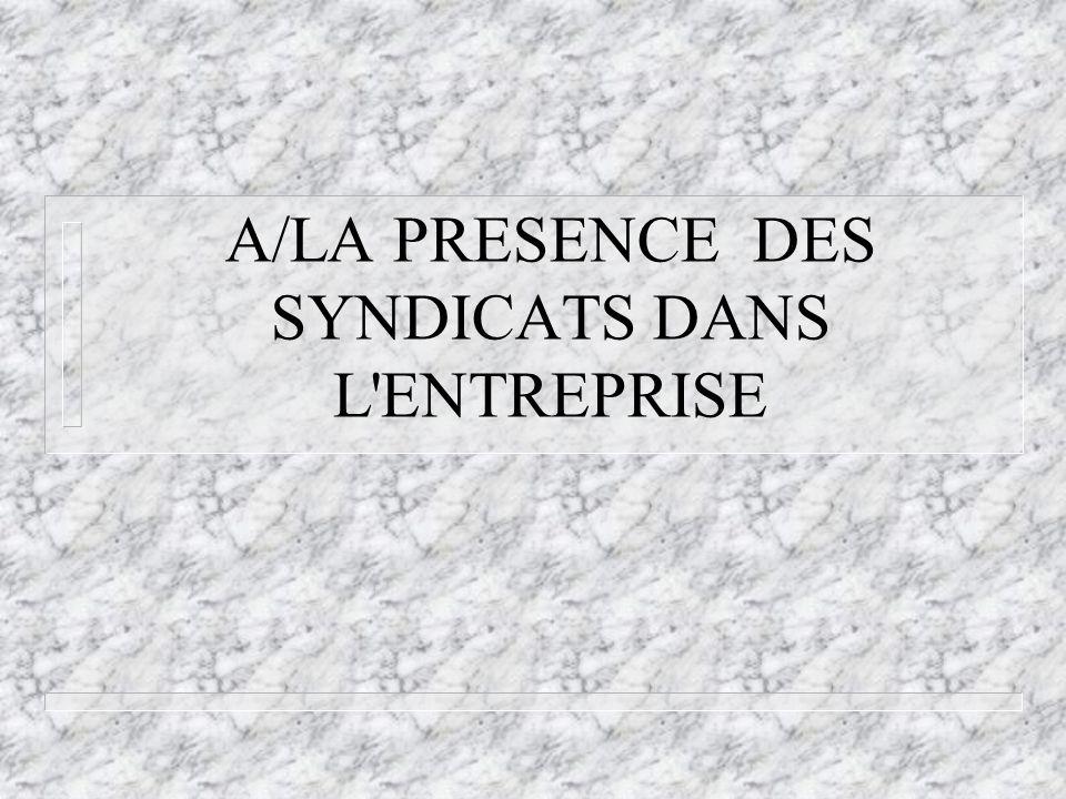 A/LA PRESENCE DES SYNDICATS DANS L ENTREPRISE