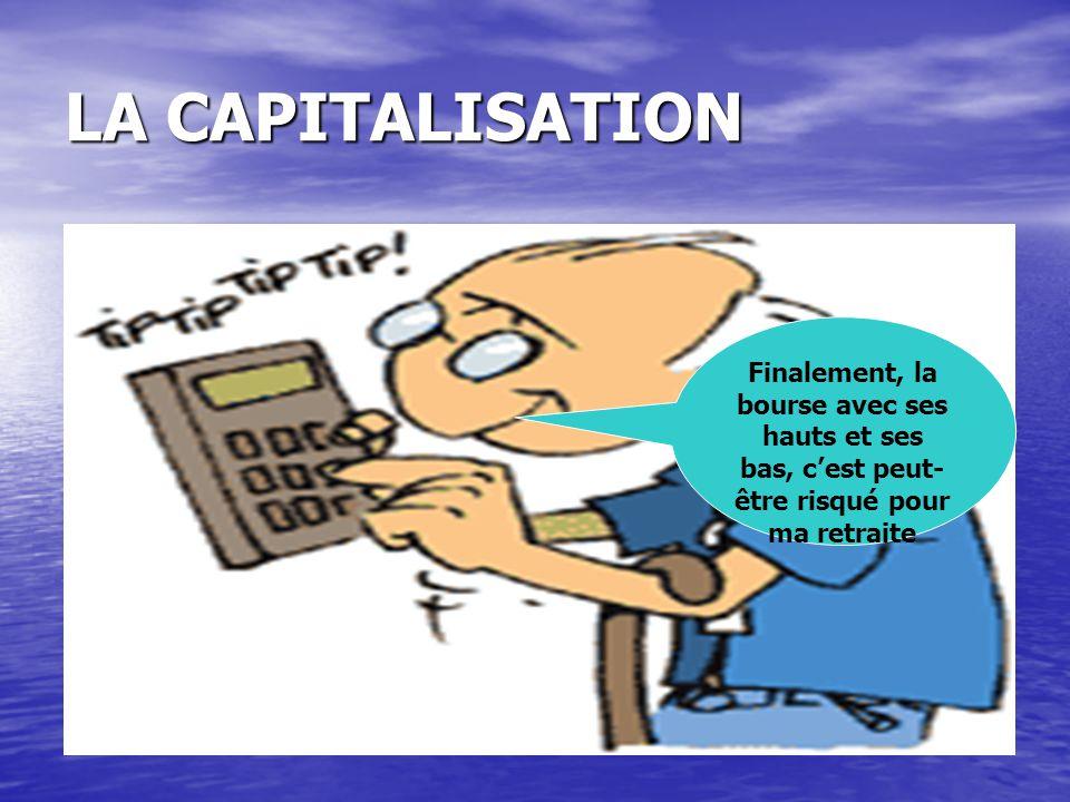 LA CAPITALISATION Finalement, la bourse avec ses hauts et ses bas, c'est peut-être risqué pour ma retraite.
