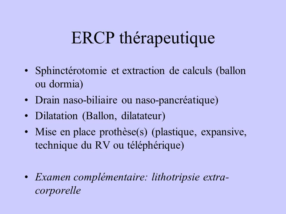 ERCP thérapeutique Sphinctérotomie et extraction de calculs (ballon ou dormia) Drain naso-biliaire ou naso-pancréatique)