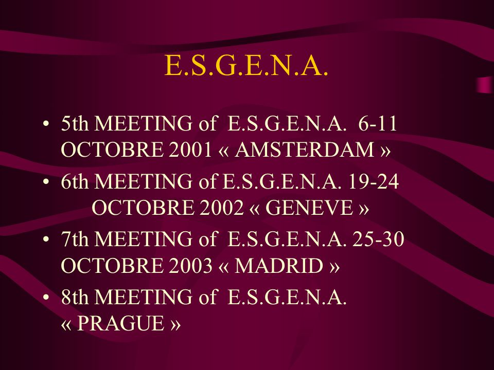 E.S.G.E.N.A. 5th MEETING of E.S.G.E.N.A. 6-11 OCTOBRE 2001 « AMSTERDAM » 6th MEETING of E.S.G.E.N.A. 19-24 OCTOBRE 2002 « GENEVE »