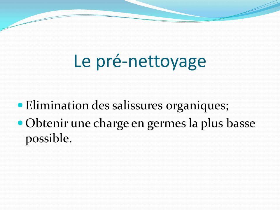 Le pré-nettoyage Elimination des salissures organiques;