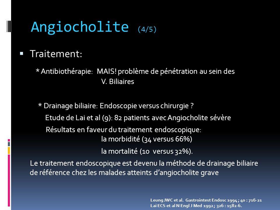 Angiocholite (4/5) Traitement: * Antibiothérapie: MAIS! problème de pénétration au sein des V. Biliaires.