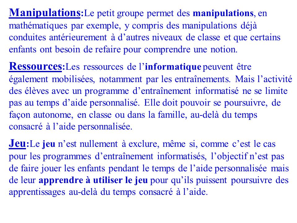 Manipulations:Le petit groupe permet des manipulations, en mathématiques par exemple, y compris des manipulations déjà conduites antérieurement à d'autres niveaux de classe et que certains enfants ont besoin de refaire pour comprendre une notion.