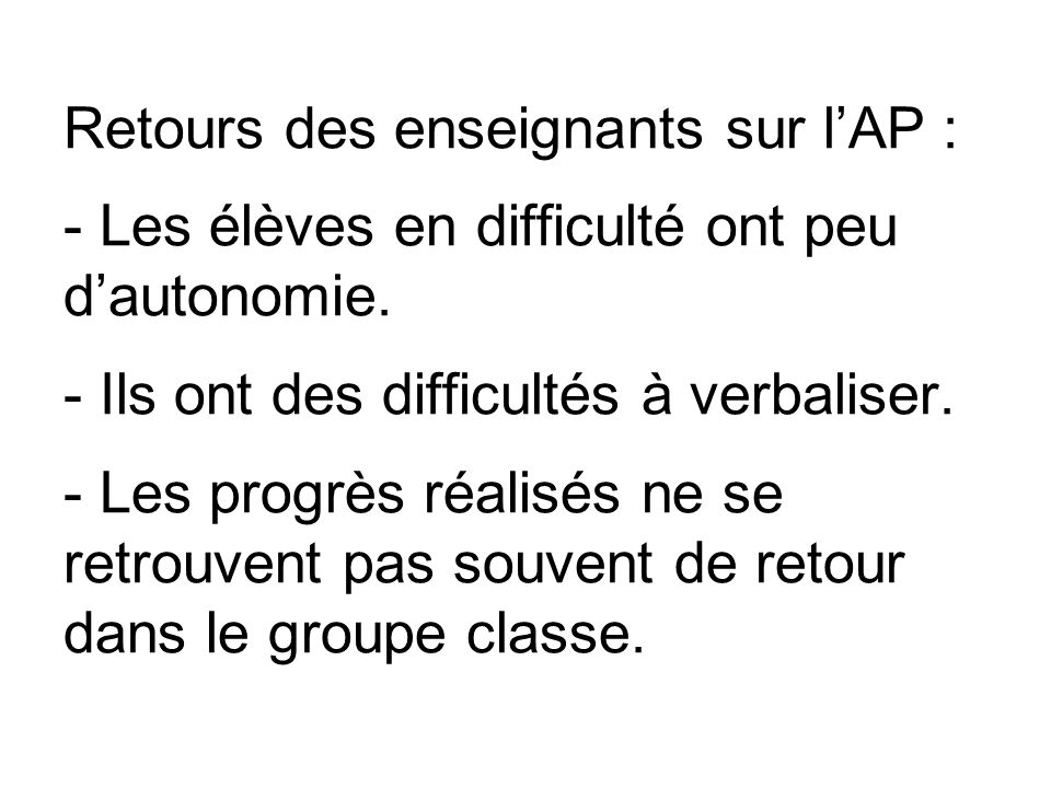 Retours des enseignants sur l'AP : - Les élèves en difficulté ont peu d'autonomie.