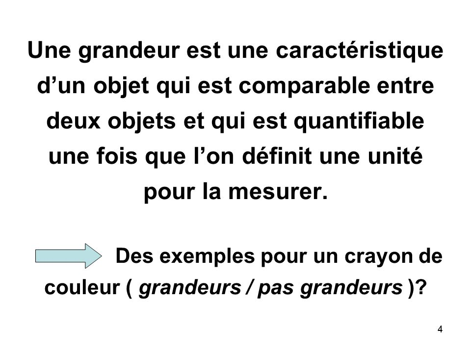 Une grandeur est une caractéristique d'un objet qui est comparable entre deux objets et qui est quantifiable une fois que l'on définit une unité pour la mesurer. Des exemples pour un crayon de couleur ( grandeurs / pas grandeurs )