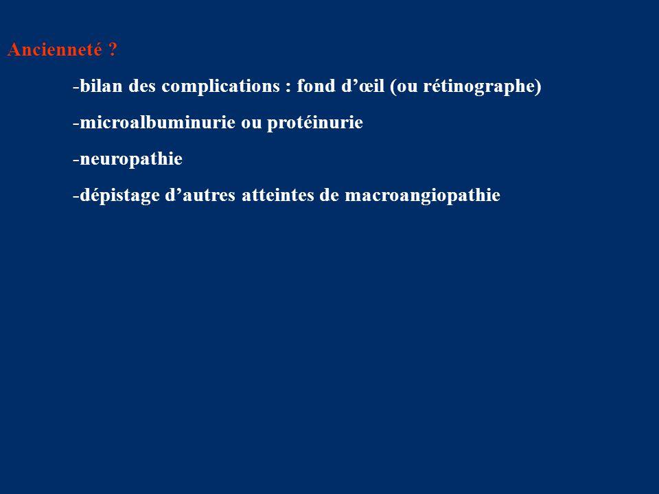 Ancienneté -bilan des complications : fond d'œil (ou rétinographe) -microalbuminurie ou protéinurie.