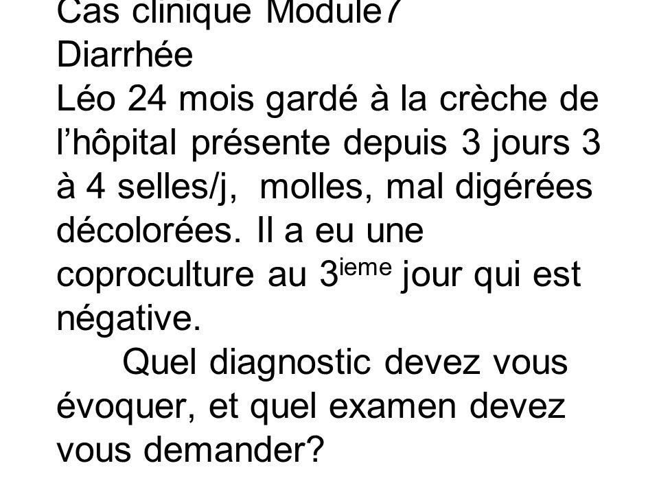 Cas clinique Module7 Diarrhée Léo 24 mois gardé à la crèche de l'hôpital présente depuis 3 jours 3 à 4 selles/j, molles, mal digérées décolorées.