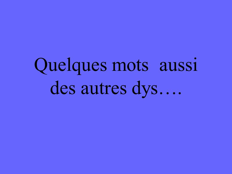 Quelques mots aussi des autres dys….