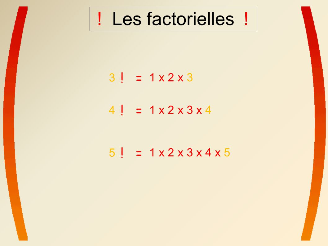 ! Les factorielles ! ! = ! = ! = 3 1 x 2 x 3 4 1 x 2 x 3 x 4 5