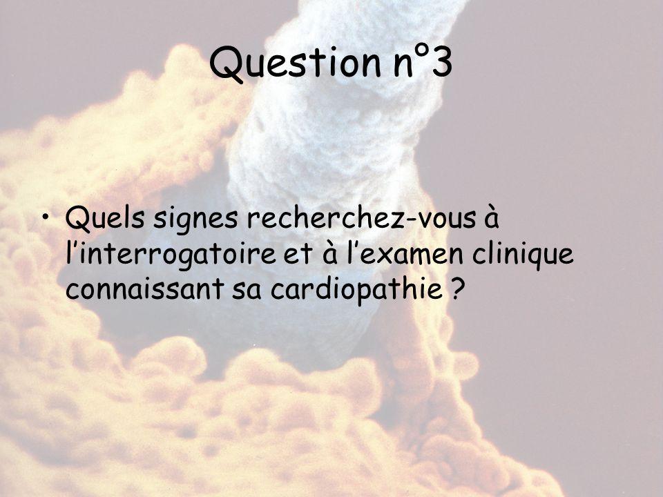 Question n°3 Quels signes recherchez-vous à l'interrogatoire et à l'examen clinique connaissant sa cardiopathie