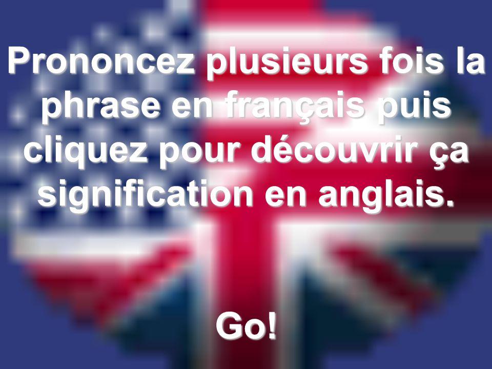 Prononcez plusieurs fois la phrase en français puis cliquez pour découvrir ça signification en anglais.