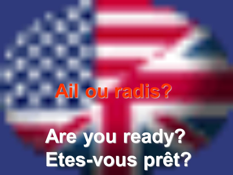 Ail ou radis Are you ready Etes-vous prêt