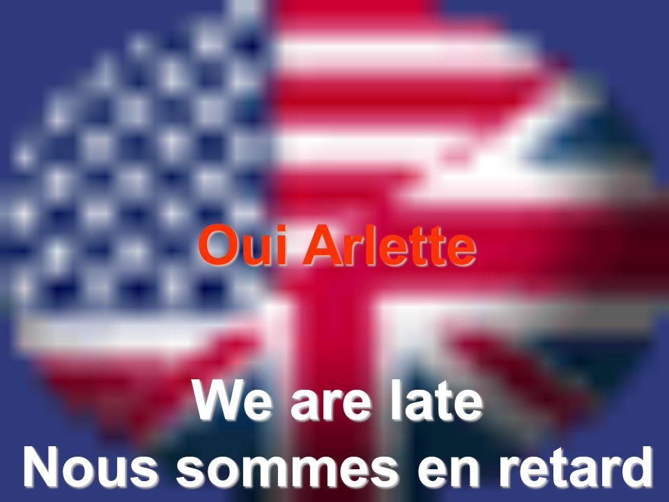 Oui Arlette We are late Nous sommes en retard