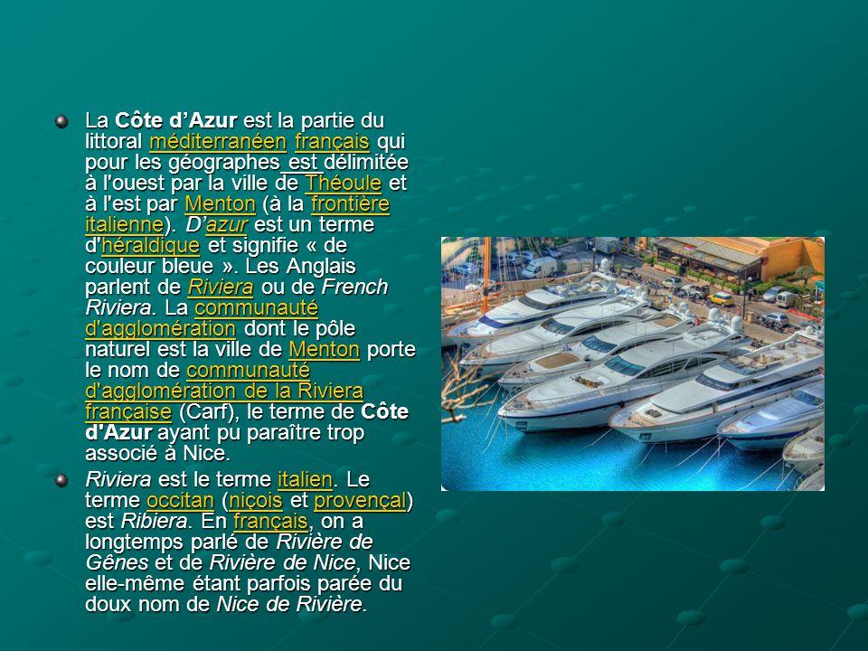 La Côte d'Azur est la partie du littoral méditerranéen français qui pour les géographes est délimitée à l ouest par la ville de Théoule et à l est par Menton (à la frontière italienne). D'azur est un terme d héraldique et signifie « de couleur bleue ». Les Anglais parlent de Riviera ou de French Riviera. La communauté d agglomération dont le pôle naturel est la ville de Menton porte le nom de communauté d agglomération de la Riviera française (Carf), le terme de Côte d Azur ayant pu paraître trop associé à Nice.