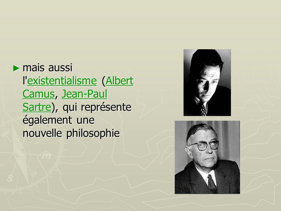 mais aussi l existentialisme (Albert Camus, Jean-Paul Sartre), qui représente également une nouvelle philosophie