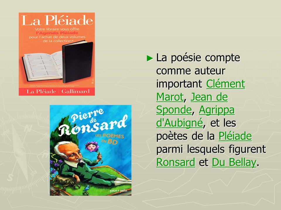 La poésie compte comme auteur important Clément Marot, Jean de Sponde, Agrippa d Aubigné, et les poètes de la Pléiade parmi lesquels figurent Ronsard et Du Bellay.