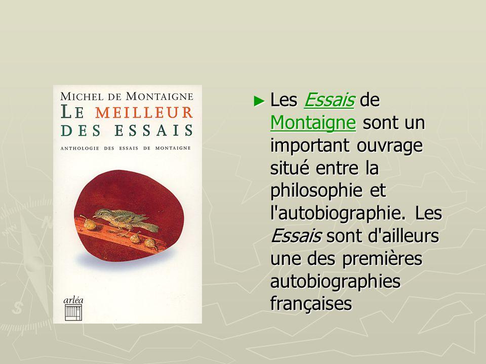 Les Essais de Montaigne sont un important ouvrage situé entre la philosophie et l autobiographie.