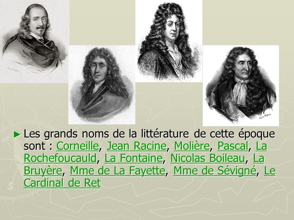 Les grands noms de la littérature de cette époque sont : Corneille, Jean Racine, Molière, Pascal, La Rochefoucauld, La Fontaine, Nicolas Boileau, La Bruyère, Mme de La Fayette, Mme de Sévigné, Le Cardinal de Ret