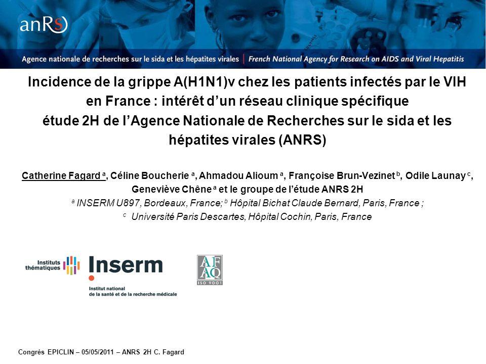 Incidence de la grippe A(H1N1)v chez les patients infectés par le VIH en France : intérêt d'un réseau clinique spécifique étude 2H de l'Agence Nationale de Recherches sur le sida et les hépatites virales (ANRS) Catherine Fagard a, Céline Boucherie a, Ahmadou Alioum a, Françoise Brun-Vezinet b, Odile Launay c, Geneviève Chêne a et le groupe de l'étude ANRS 2H a INSERM U897, Bordeaux, France; b Hôpital Bichat Claude Bernard, Paris, France ; c Université Paris Descartes, Hôpital Cochin, Paris, France