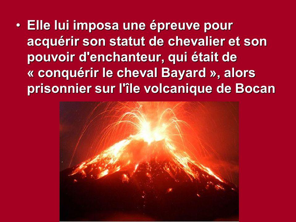 Elle lui imposa une épreuve pour acquérir son statut de chevalier et son pouvoir d enchanteur, qui était de « conquérir le cheval Bayard », alors prisonnier sur l île volcanique de Bocan