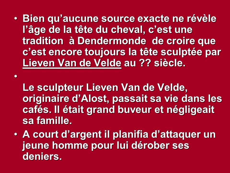 Bien qu'aucune source exacte ne révèle l'âge de la tête du cheval, c'est une tradition à Dendermonde de croire que c'est encore toujours la tête sculptée par Lieven Van de Velde au siècle.
