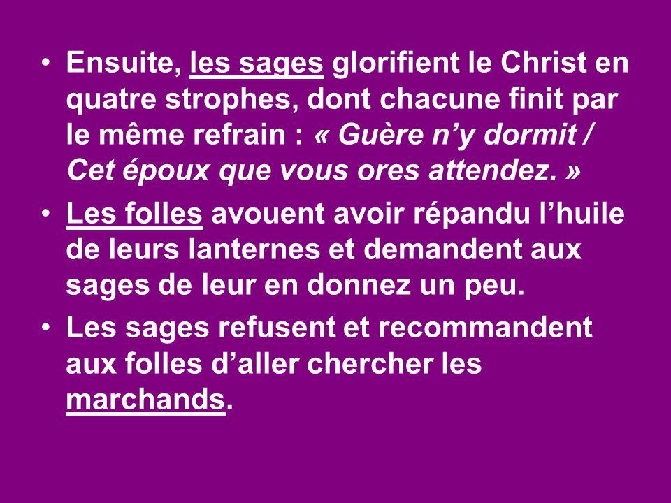 Ensuite, les sages glorifient le Christ en quatre strophes, dont chacune finit par le même refrain : « Guère n'y dormit / Cet époux que vous ores attendez. »