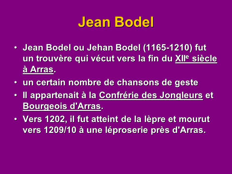 Jean Bodel Jean Bodel ou Jehan Bodel (1165-1210) fut un trouvère qui vécut vers la fin du XIIe siècle à Arras.