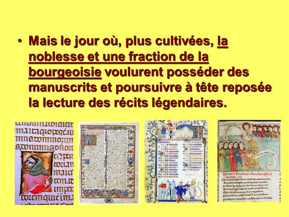 Mais le jour où, plus cultivées, la noblesse et une fraction de la bourgeoisie voulurent posséder des manuscrits et poursuivre à tête reposée la lecture des récits légendaires.
