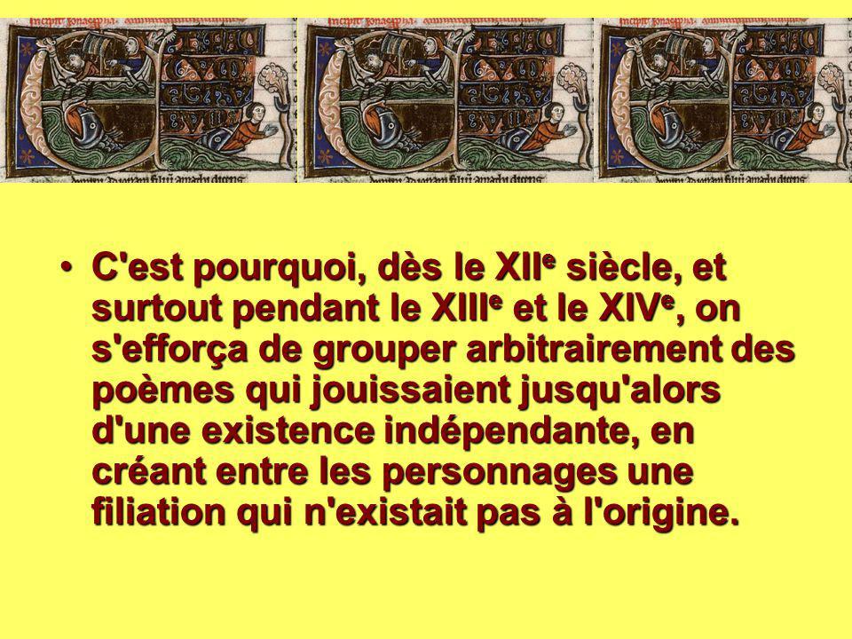 C est pourquoi, dès le XIIe siècle, et surtout pendant le XIIIe et le XIVe, on s efforça de grouper arbitrairement des poèmes qui jouissaient jusqu alors d une existence indépendante, en créant entre les personnages une filiation qui n existait pas à l origine.