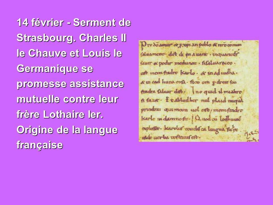 14 février - Serment de Strasbourg. Charles II. le Chauve et Louis le. Germanique se. promesse assistance.