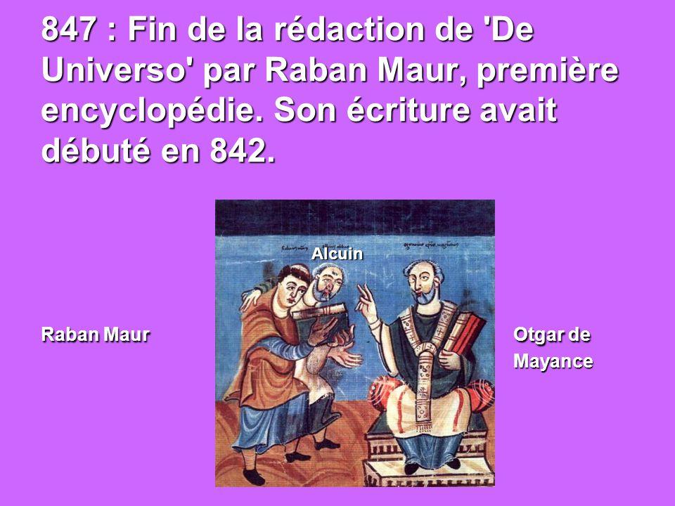 847 : Fin de la rédaction de De Universo par Raban Maur, première encyclopédie. Son écriture avait débuté en 842. Raban Maur Otgar de Mayance