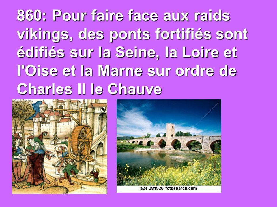 860: Pour faire face aux raids vikings, des ponts fortifiés sont édifiés sur la Seine, la Loire et l Oise et la Marne sur ordre de Charles II le Chauve