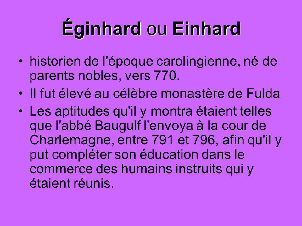 Éginhard ou Einhard historien de l époque carolingienne, né de parents nobles, vers 770. Il fut élevé au célèbre monastère de Fulda.