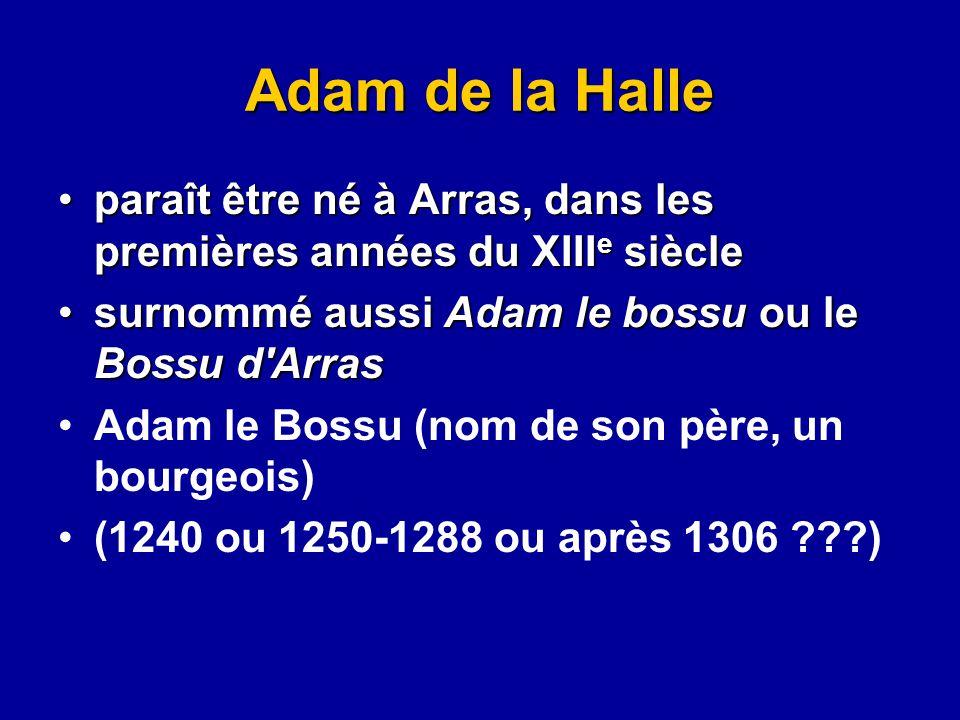 Adam de la Halle paraît être né à Arras, dans les premières années du XIIIe siècle. surnommé aussi Adam le bossu ou le Bossu d Arras.