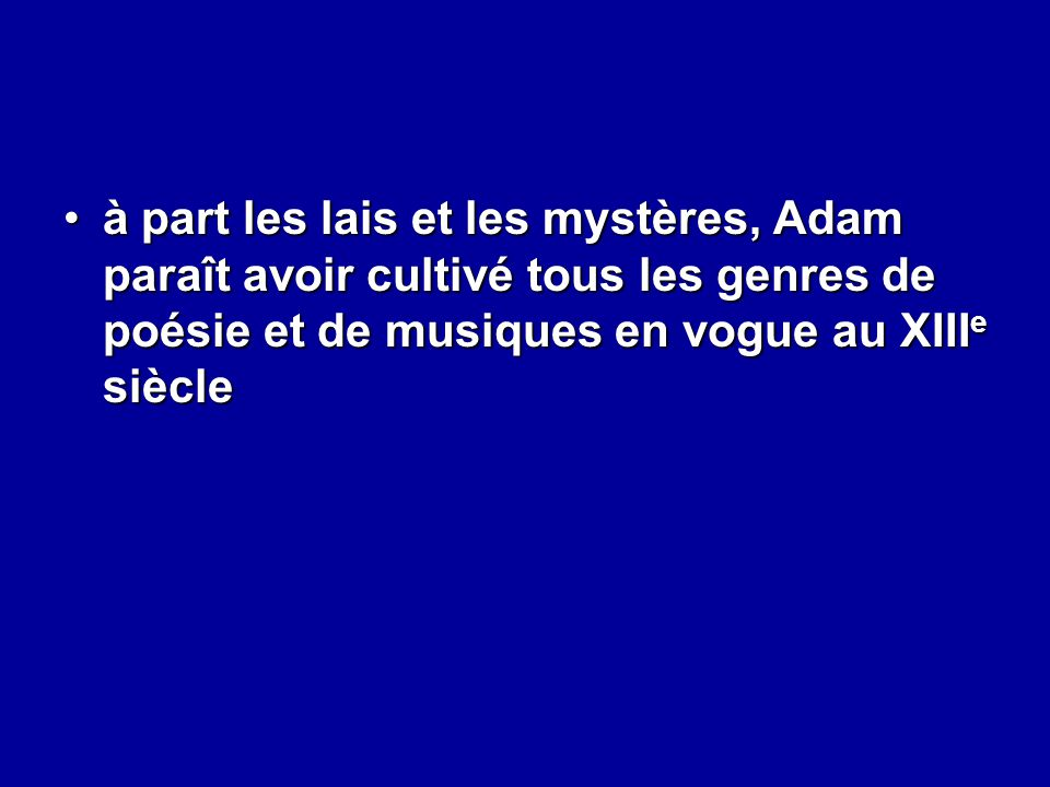 à part les lais et les mystères, Adam paraît avoir cultivé tous les genres de poésie et de musiques en vogue au XIIIe siècle