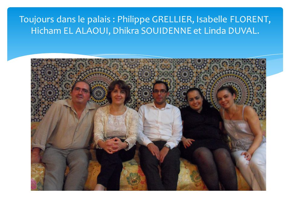 Toujours dans le palais : Philippe GRELLIER, Isabelle FLORENT, Hicham EL ALAOUI, Dhikra SOUIDENNE et Linda DUVAL.