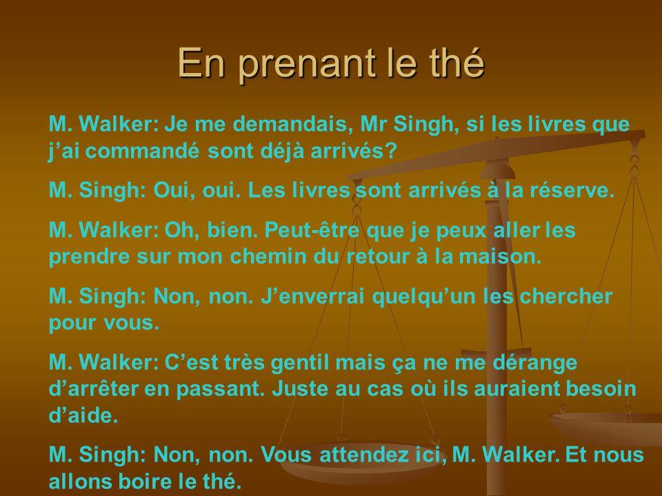 En prenant le thé M. Walker: Je me demandais, Mr Singh, si les livres que j'ai commandé sont déjà arrivés