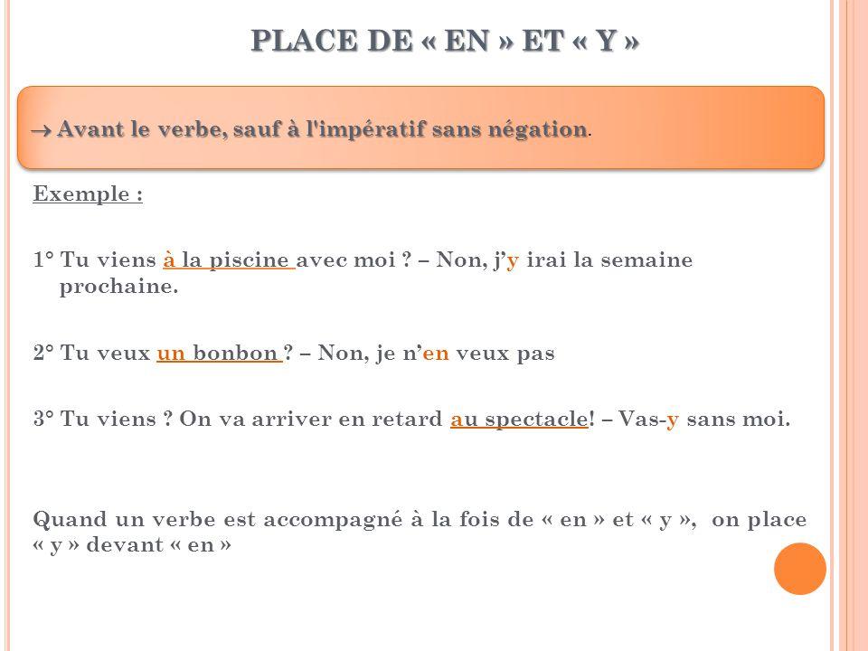 PLACE DE « EN » ET « Y »  Avant le verbe, sauf à l impératif sans négation.