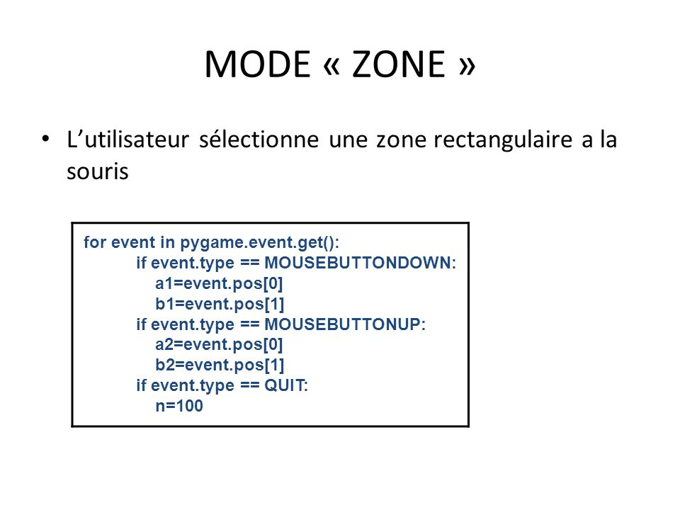 MODE « ZONE » L'utilisateur sélectionne une zone rectangulaire a la souris. for event in pygame.event.get():
