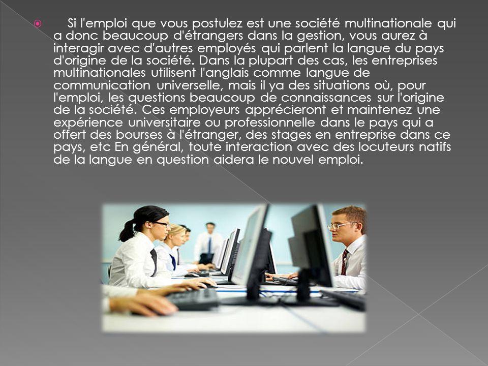 Si l emploi que vous postulez est une société multinationale qui a donc beaucoup d étrangers dans la gestion, vous aurez à interagir avec d autres employés qui parlent la langue du pays d origine de la société.