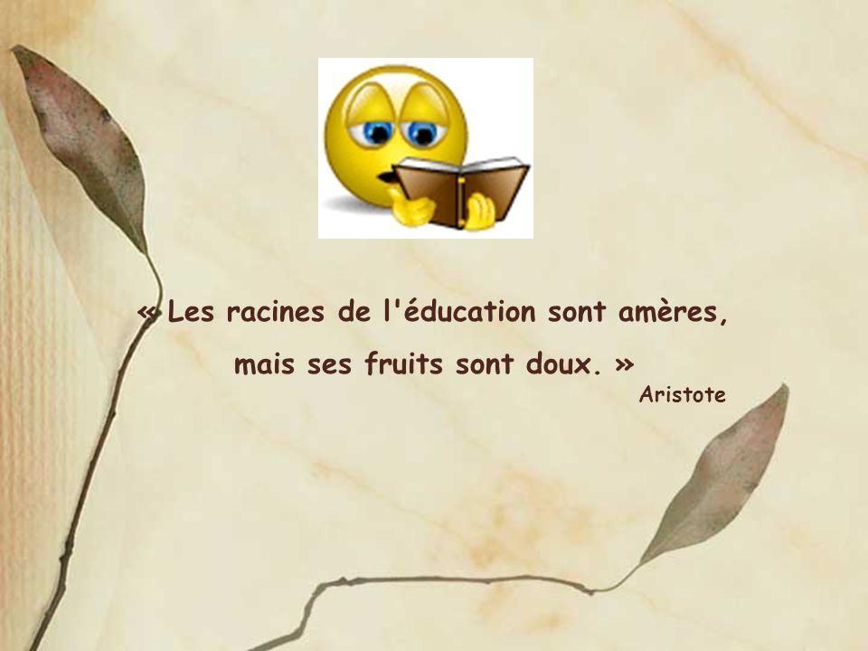 « Les racines de l éducation sont amères, mais ses fruits sont doux. »