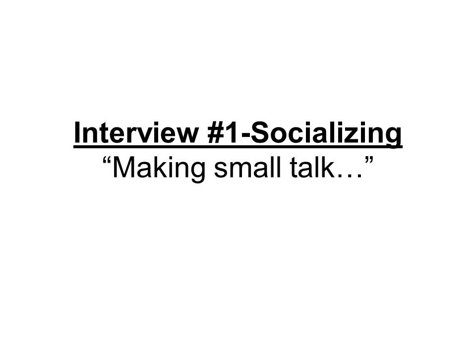 Interview #1-Socializing Making small talk…