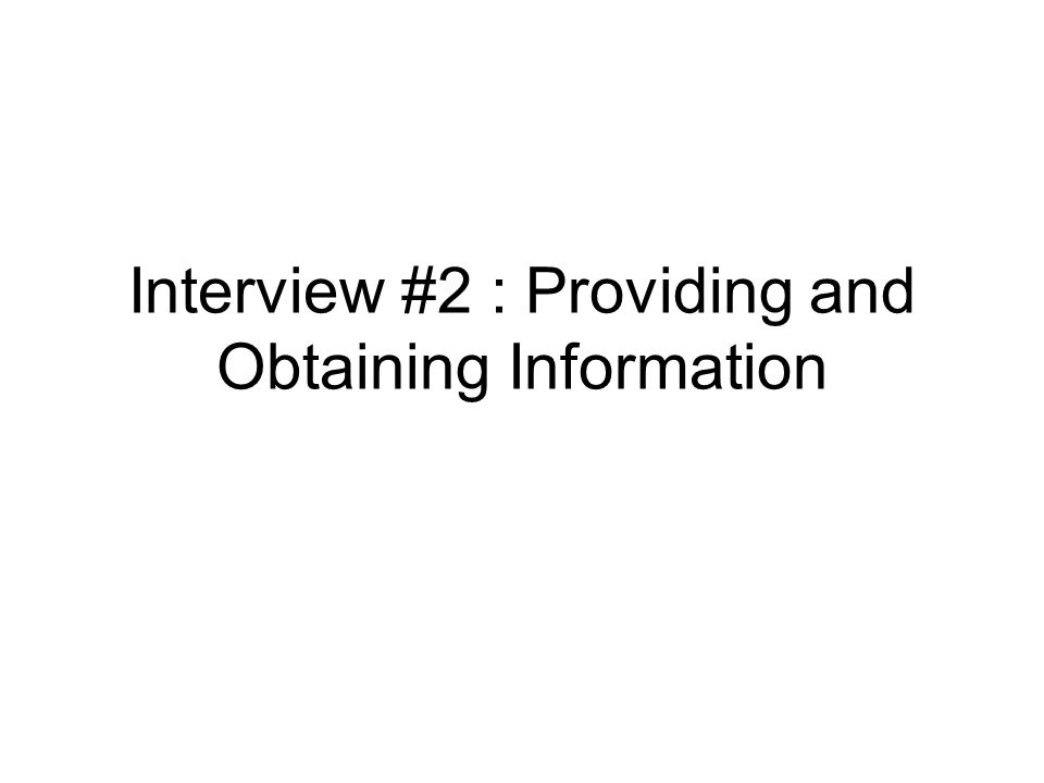 Interview #2 : Providing and Obtaining Information