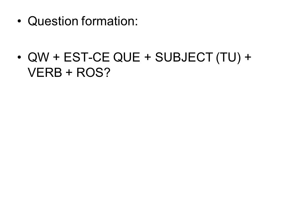Question formation: QW + EST-CE QUE + SUBJECT (TU) + VERB + ROS