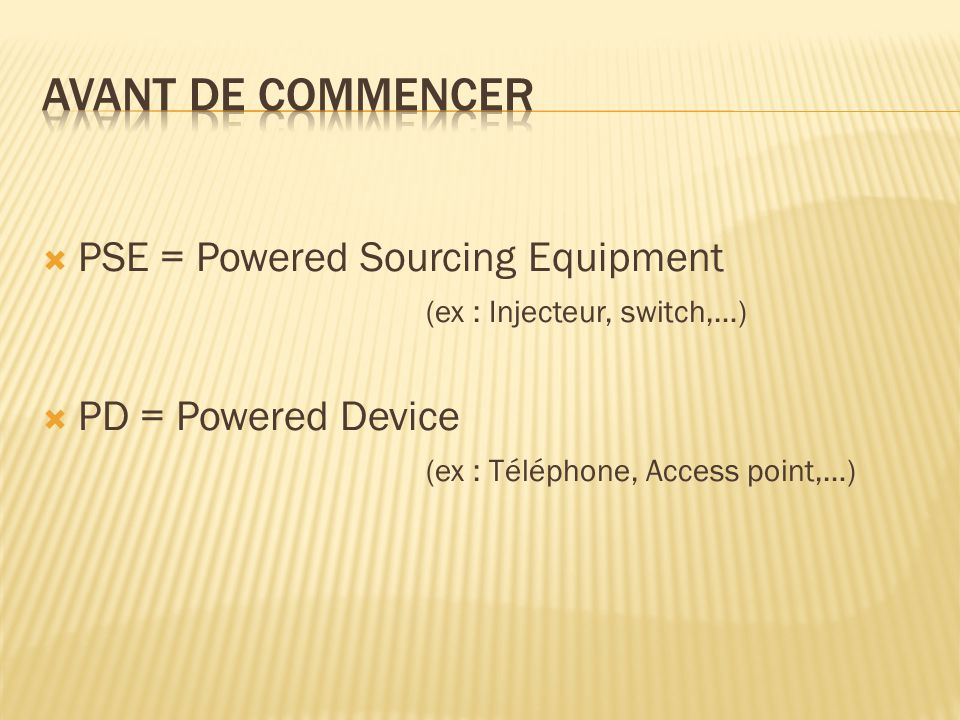 Avant de commencer PSE = Powered Sourcing Equipment (ex : Injecteur, switch,…)